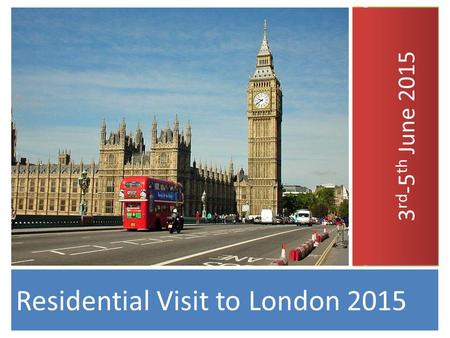 Residential Visit to London 2015 3 rd -5 th June 2015.