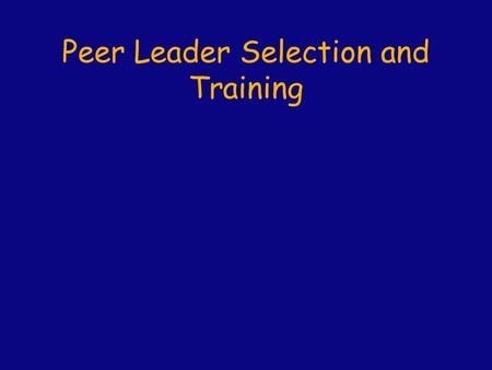 Peer Leader Selection and Training. Peer Leader Selection  Important attributes Excellent interpersonal skills: Interactive, communicative, supportive,