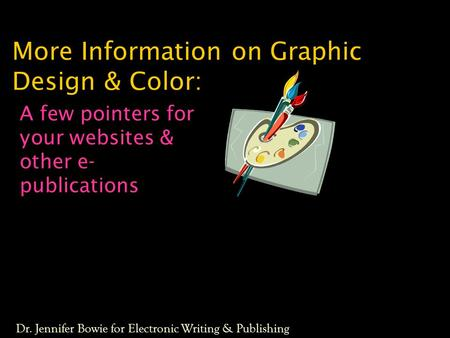 More Information on Graphic Design & Color: A few pointers for your websites & other e- publications Dr. Jennifer Bowie for Electronic Writing & Publishing.