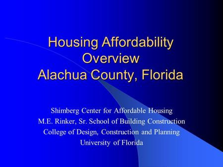 Housing Affordability Overview Alachua County, Florida Shimberg Center for Affordable Housing M.E. Rinker, Sr. School of Building Construction College.