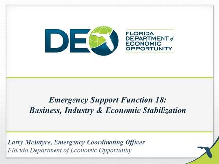 Emergency Support Function 18: Business, Industry & Economic Stabilization Larry McIntyre, Emergency Coordinating Officer Florida Department of Economic.