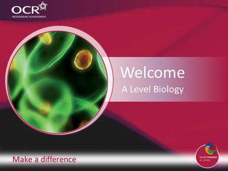 Make a difference Welcome A Level Biology. Introduction to OCR Introduction to Biology Why change to our specification? Support and training Next steps.