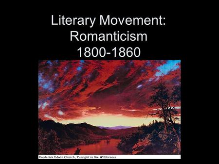 Literary Movement: Romanticism 1800-1860. How Romantic are you? True or false? 1.When making big decisions, I believe it's best to go with your gut. 2.I.