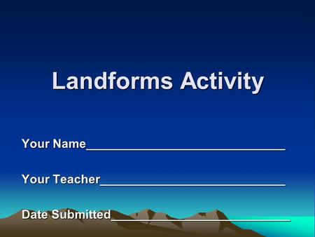 Landforms Activity Your Name_____________________________ Your Teacher___________________________ Date Submitted__________________________.