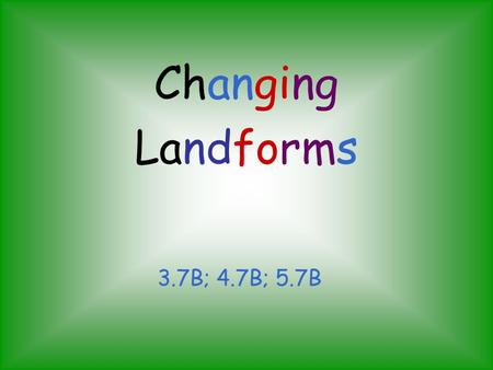 Changing Landforms 3.7B; 4.7B; 5.7B.