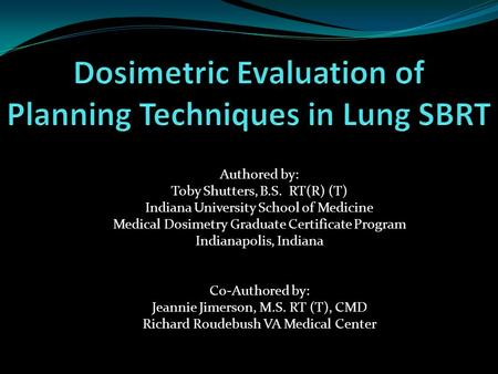 Authored by: Toby Shutters, B.S. RT(R) (T) Indiana University School of Medicine Medical Dosimetry Graduate Certificate Program Indianapolis, Indiana Co-Authored.