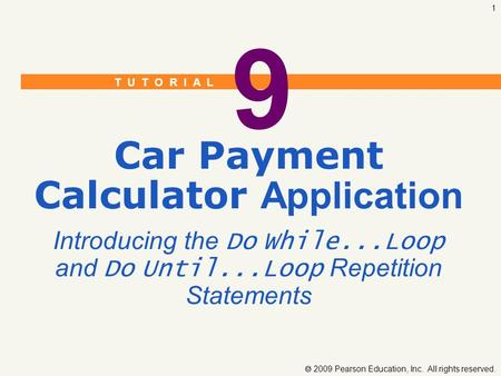 T U T O R I A L  2009 Pearson Education, Inc. All rights reserved. 1 9 Car Payment Calculator Application Introducing the Do While...Loop and Do Until...Loop.