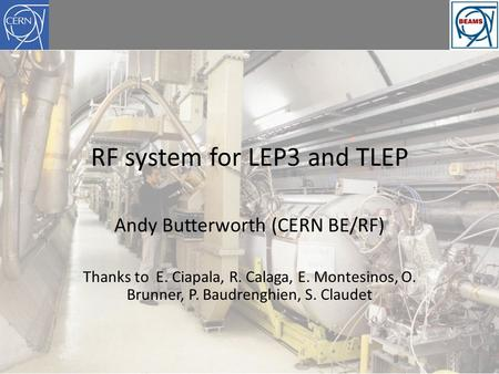 RF system for LEP3 and TLEP Andy Butterworth (CERN BE/RF) Thanks to E. Ciapala, R. Calaga, E. Montesinos, O. Brunner, P. Baudrenghien, S. Claudet.