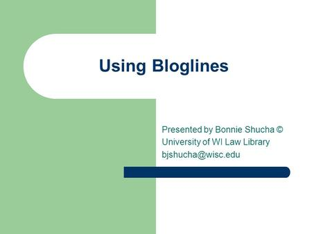 Using Bloglines Presented by Bonnie Shucha © University of WI Law Library