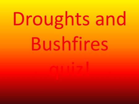 Droughts and Bushfires quiz! How many home where lost to the fires of Black Saturday. 1.2029. 2.1004. 3.10,000,000,000,000,000.