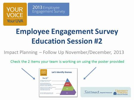 Employee Engagement Survey Education Session #2 Impact Planning – Follow Up November/December, 2013 Check the 2 items your team is working on using the.