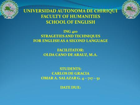 UNIVERSIDAD AUTONOMA DE CHIRIQUI FACULTY OF HUMANITIES SCHOOL OF ENGLISH ING 410 STRAGETIES AND TECHNIQUES FOR ENGLISH AS A SECOND LANGUAGE FACILITATOR: