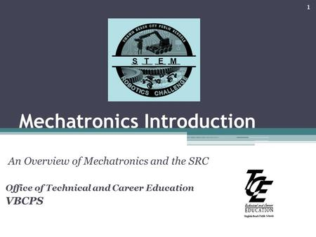 Mechatronics Introduction An Overview of Mechatronics and the SRC Office of Technical and Career Education VBCPS 1.