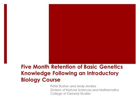 Five Month Retention of Basic Genetics Knowledge Following an Introductory Biology Course Peter Busher and Andy Andres Division of Natural Sciences and.