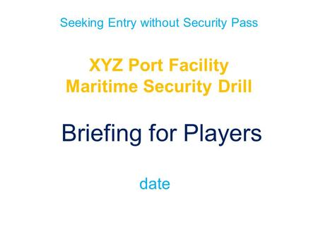 Seeking Entry without Security Pass XYZ Port Facility Maritime Security Drill Briefing for Players date.
