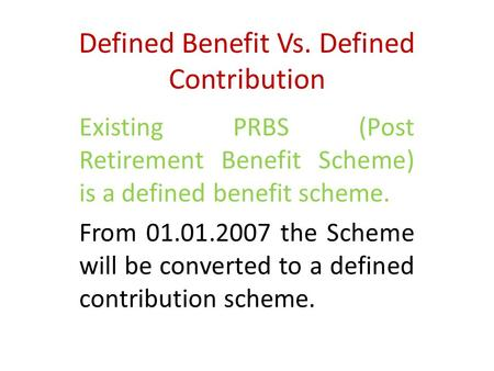 Defined Benefit Vs. Defined Contribution Existing PRBS (Post Retirement Benefit Scheme) is a defined benefit scheme. From 01.01.2007 the Scheme will be.