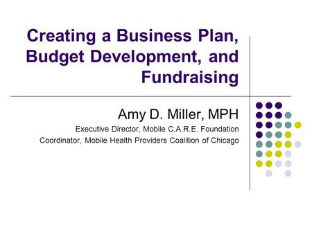 Creating a Business Plan, Budget Development, and Fundraising Amy D. Miller, MPH Executive Director, Mobile C.A.R.E. Foundation Coordinator, Mobile Health.