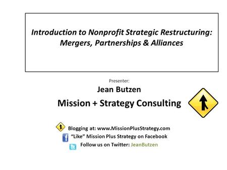 Introduction to Nonprofit Strategic Restructuring: Mergers, Partnerships & Alliances Presenter: Jean Butzen Mission + Strategy Consulting Blogging at: