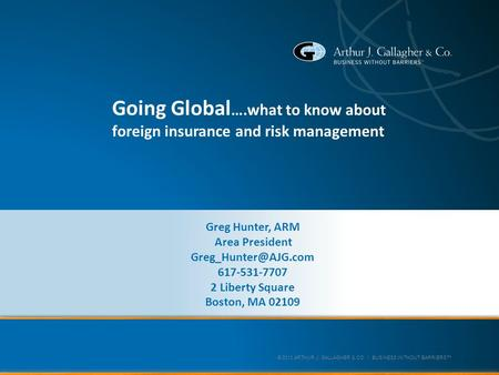 © 2013 ARTHUR J. GALLAGHER & CO. | BUSINESS WITHOUT BARRIERS™ Going Global ….what to know about foreign insurance and risk management Greg Hunter, ARM.