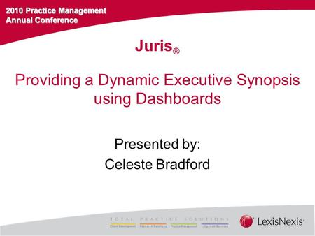 2010 Practice Management Annual Conference Providing a Dynamic Executive Synopsis using Dashboards Presented by: Celeste Bradford Juris ®