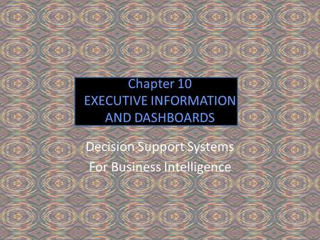 Chapter 10 EXECUTIVE INFORMATION AND DASHBOARDS Decision Support Systems For Business Intelligence.