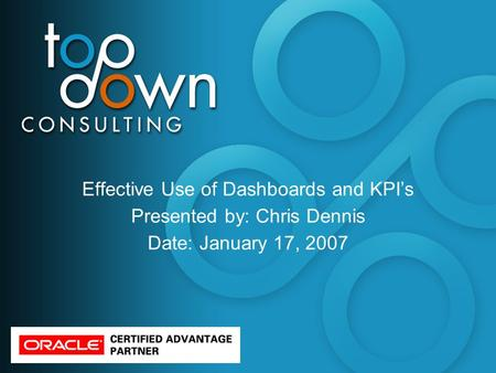Effective Use of Dashboards and KPI's Presented by: Chris Dennis Date: January 17, 2007.