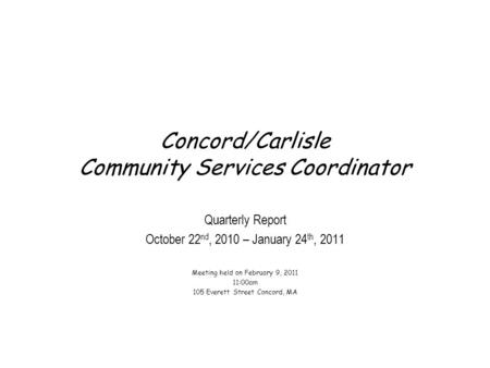 Concord/Carlisle Community Services Coordinator Quarterly Report October 22 nd, 2010 – January 24 th, 2011 Meeting held on February 9, 2011 11:00am 105.