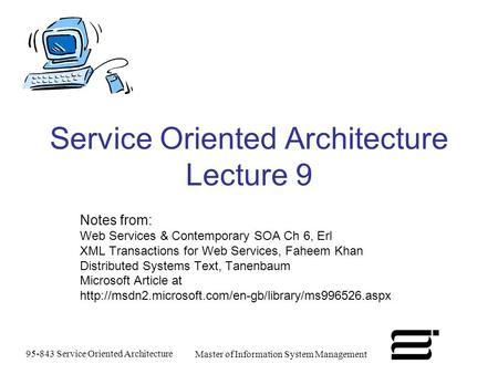 95-843 Service Oriented Architecture Master of Information System Management Service Oriented Architecture Lecture 9 Notes from: Web Services & Contemporary.