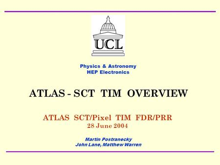 28 June 2004 ATLAS SCT/Pixel TIM FDR/PRR Martin Postranecky TIM OVERVIEW1 ATLAS SCT/Pixel TIM FDR/PRR 28 June 2004 Physics & Astronomy HEP Electronics.