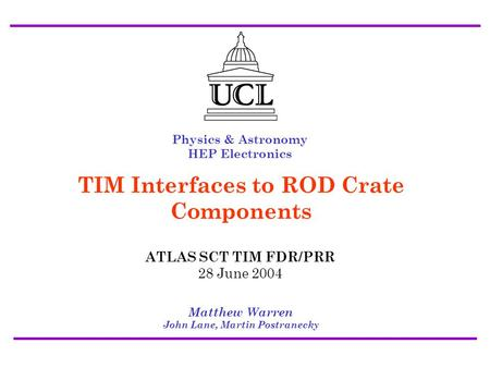 ATLAS SCT/Pixel TIM FDR/PRR 28 July 2004 Interfaces to ROD Crate Components - Matt Warren1 Physics & Astronomy HEP Electronics Matthew Warren John Lane,