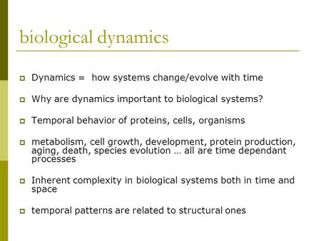 Biological dynamics  Dynamics = how systems change/evolve with time  Why are dynamics important to biological systems?  Temporal behavior of proteins,