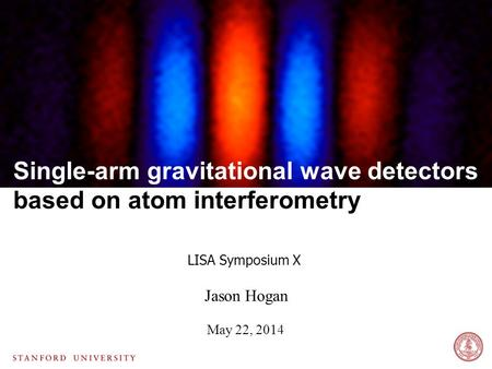 Jason Hogan May 22, 2014 LISA Symposium X Single-arm gravitational wave detectors based on atom interferometry.