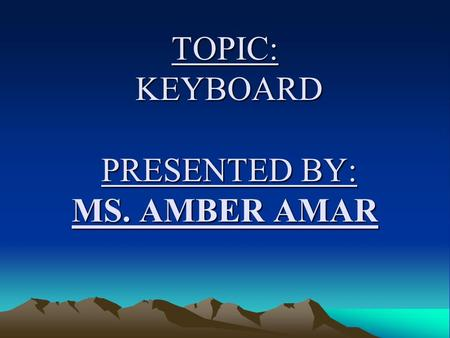 TOPIC: KEYBOARD PRESENTED BY: MS. AMBER AMAR. DEFINITON OF KEYBOARD Keyboard is an input device which resembles with a type writer like keys that enables.