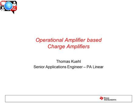 Operational Amplifier based Charge Amplifiers Thomas Kuehl Senior Applications Engineer – PA Linear.