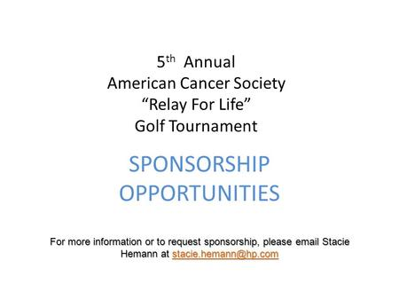 "5 th Annual American Cancer Society ""Relay For Life"" Golf Tournament SPONSORSHIP OPPORTUNITIES For more information or to request sponsorship, please email."
