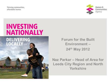 Forum for the Built Environment – 24 th May 2012 Naz Parkar – Head of Area for Leeds City Region and North Yorkshire.
