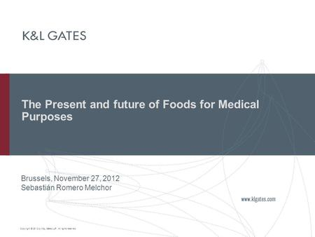 Copyright © 2012 by K&L Gates LLP. All rights reserved. The Present and future of Foods for Medical Purposes Brussels, November 27, 2012 Sebastián Romero.