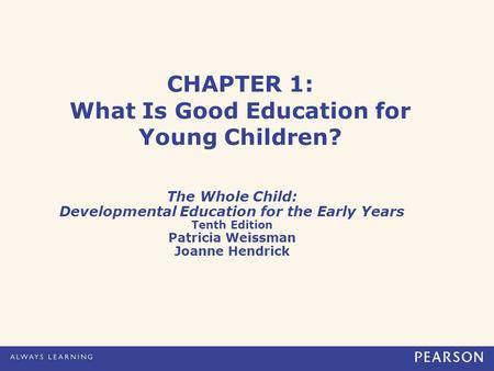 CHAPTER 1: What Is Good Education for Young Children? The Whole Child: Developmental Education for the Early Years Tenth Edition Patricia Weissman Joanne.