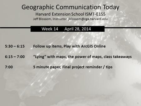 Geographic Communication Today Harvard Extension School ISMT-E155 Jeff Blossom, Instructor 5:30 – 6:15Follow up items, Play with.