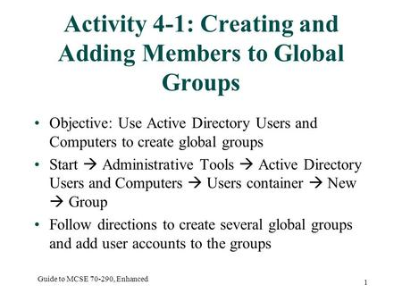 Guide to MCSE 70-290, Enhanced 1 Activity 4-1: Creating and Adding Members to Global Groups Objective: Use Active Directory Users and Computers to create.