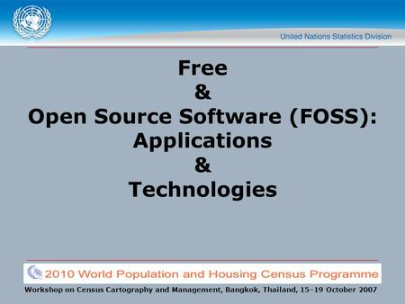 Workshop on Census Cartography and Management, Bangkok, Thailand, 15–19 October 2007 Free & Open Source Software (FOSS): Applications & Technologies.