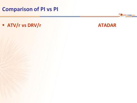 Comparison of PI vs PI  ATV/r vs DRV/rATADAR. ATV/r 300/100 mg + TDF/FTC qd N = 91 N = 89 DRV/r 800/100 mg + TDF/FTC qd  Design Randomisation 1: 1 Open-label.