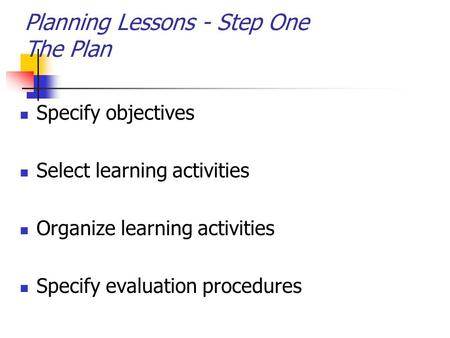 Planning Lessons - Step One The Plan Specify objectives Select learning activities Organize learning activities Specify evaluation procedures.