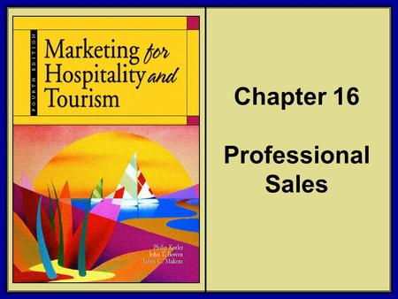 ©2006 Pearson Education, Inc. Marketing for Hospitality and Tourism, 4th edition Upper Saddle River, NJ 07458 Kotler, Bowen, and Makens Chapter 16 Professional.
