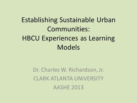 Establishing Sustainable Urban Communities: HBCU Experiences as Learning Models Dr. Charles W. Richardson, Jr. CLARK ATLANTA UNIVERSITY AASHE 2013.