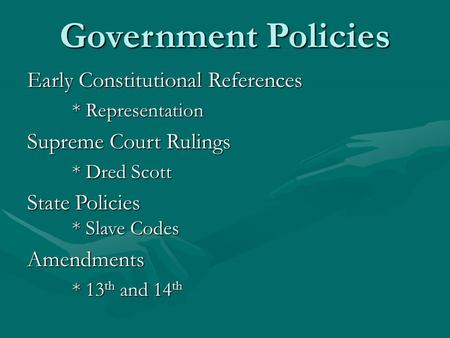 Government Policies Early Constitutional References * Representation Supreme Court Rulings * Dred Scott State Policies * Slave Codes Amendments * 13 th.