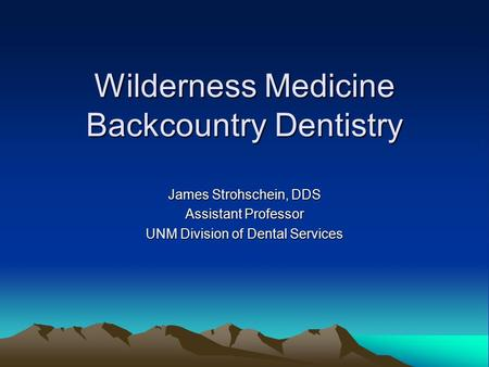 Wilderness Medicine Backcountry Dentistry James Strohschein, DDS Assistant Professor UNM Division of Dental Services.