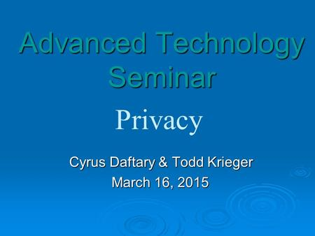 Advanced Technology Seminar Cyrus Daftary & Todd Krieger Cyrus Daftary & Todd Krieger March 16, 2015 Privacy.