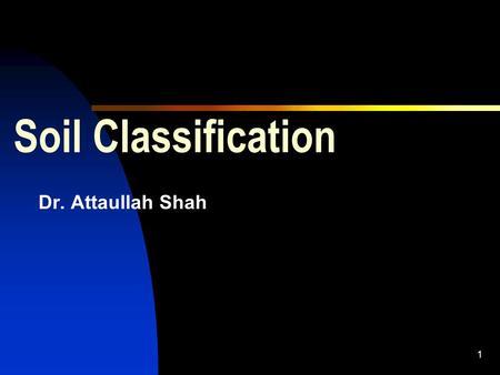 1 Soil Classification Dr. Attaullah Shah. 2 1.Purpose  Main soil types are; Clay, Silt, Sand, Gravels, Boulders etc.  Above types seldom exist separately.
