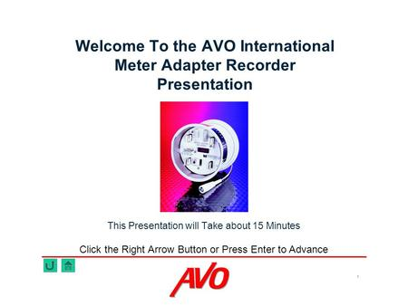 1 Welcome To the AVO International Meter Adapter Recorder Presentation This Presentation will Take about 15 Minutes Click the Right Arrow Button or Press.